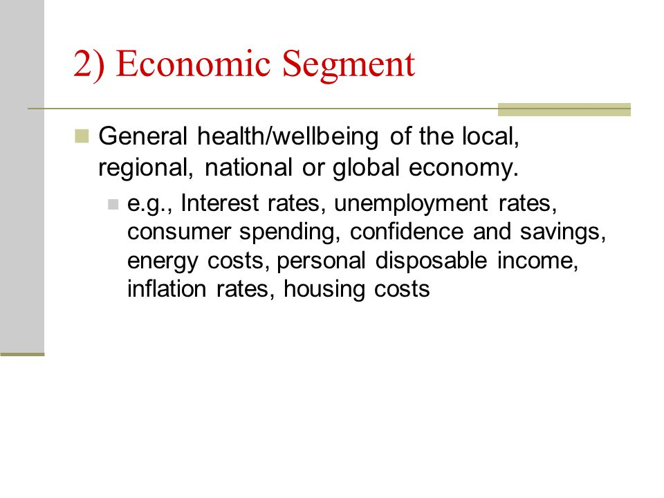 2) Economic Segment General health/wellbeing of the local, regional, national or global economy. e.g., Interest rates, unemployment rates, consumer sp