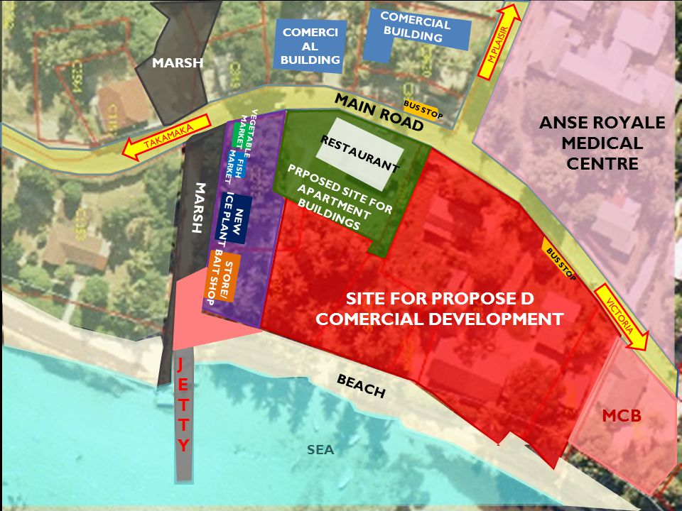 SITE FOR PROPOSE D COMERCIAL DEVELOPMENT TAKAMAK A JETTYJETTY MARSH MCB NEW ICE PLANT STORE/ BAIT SHOP VEGETABLE MARKET FISH MARKET MARSH BEACH SEA BUS STOP COMERCI AL BUILDING RESTAURANT PRPOSED SITE FOR APARTMENT BUILDINGS ANSE ROYALE MEDICAL CENTRE VICTORIA M.PLAISIR MAIN ROAD