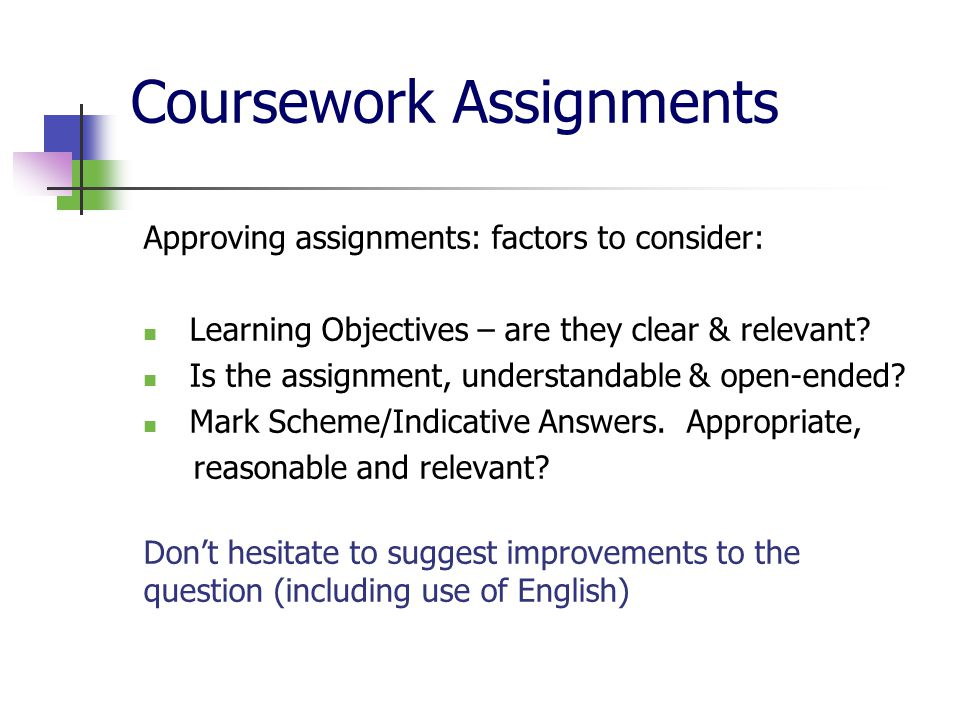 Coursework Assignments Approving assignments: factors to consider: Learning Objectives – are they clear & relevant.