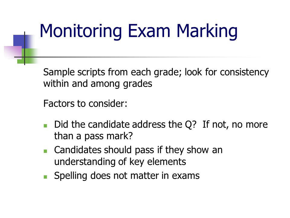 Monitoring Exam Marking Sample scripts from each grade; look for consistency within and among grades Factors to consider: Did the candidate address the Q.
