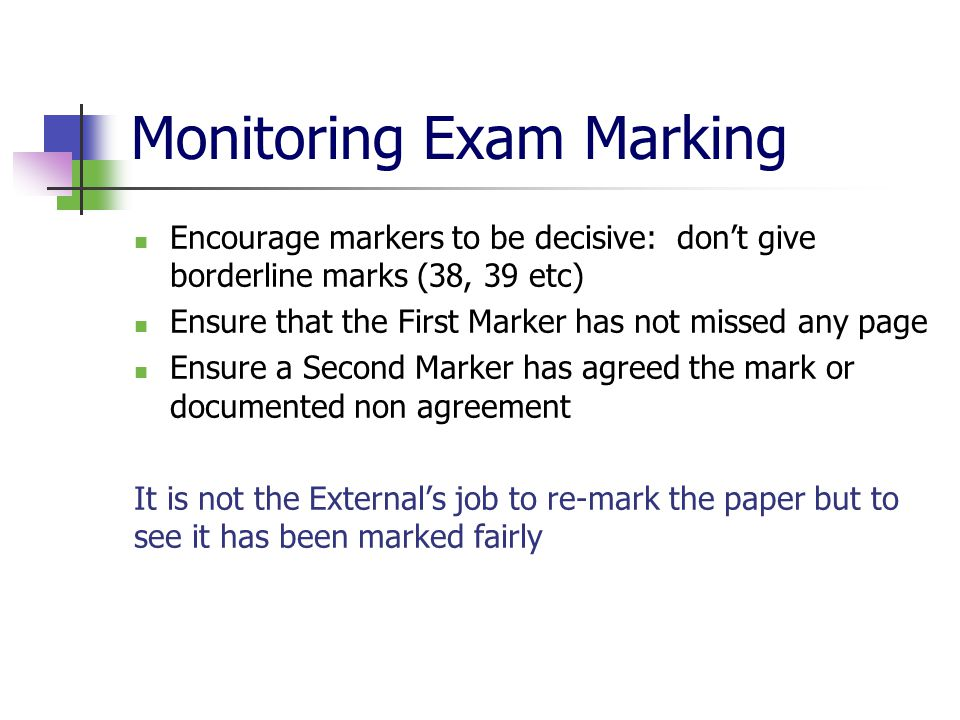 Monitoring Exam Marking Encourage markers to be decisive: don't give borderline marks (38, 39 etc) Ensure that the First Marker has not missed any page Ensure a Second Marker has agreed the mark or documented non agreement It is not the External's job to re-mark the paper but to see it has been marked fairly