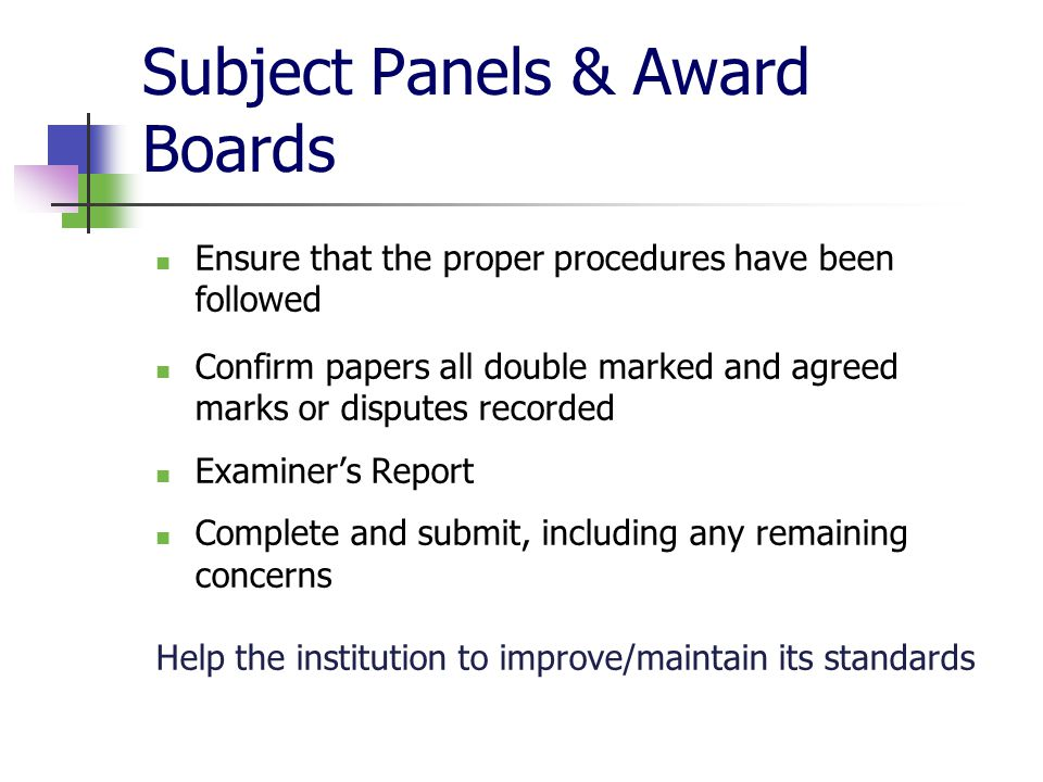Subject Panels & Award Boards Ensure that the proper procedures have been followed Confirm papers all double marked and agreed marks or disputes recorded Examiner's Report Complete and submit, including any remaining concerns Help the institution to improve/maintain its standards
