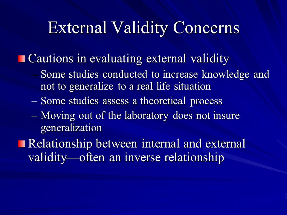 External Validity Concerns Cautions in evaluating external validity –Some studies conducted to increase knowledge and not to generalize to a real life situation –Some studies assess a theoretical process –Moving out of the laboratory does not insure generalization Relationship between internal and external validity—often an inverse relationship