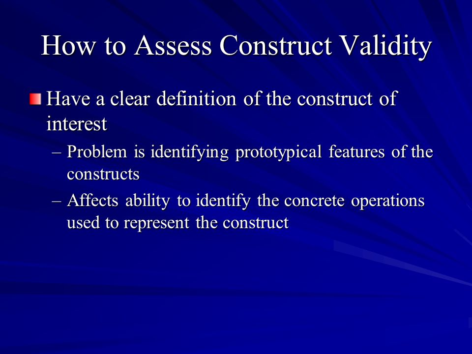 How to Assess Construct Validity Have a clear definition of the construct of interest –Problem is identifying prototypical features of the constructs –Affects ability to identify the concrete operations used to represent the construct