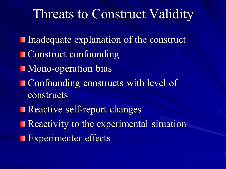 Threats to Construct Validity Inadequate explanation of the construct Construct confounding Mono-operation bias Confounding constructs with level of constructs Reactive self-report changes Reactivity to the experimental situation Experimenter effects