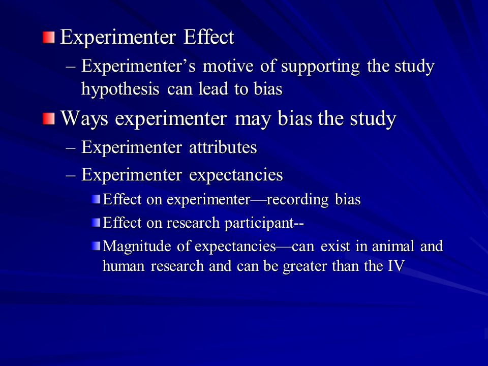 Experimenter Effect –Experimenter's motive of supporting the study hypothesis can lead to bias Ways experimenter may bias the study –Experimenter attributes –Experimenter expectancies Effect on experimenter—recording bias Effect on research participant-- Magnitude of expectancies—can exist in animal and human research and can be greater than the IV
