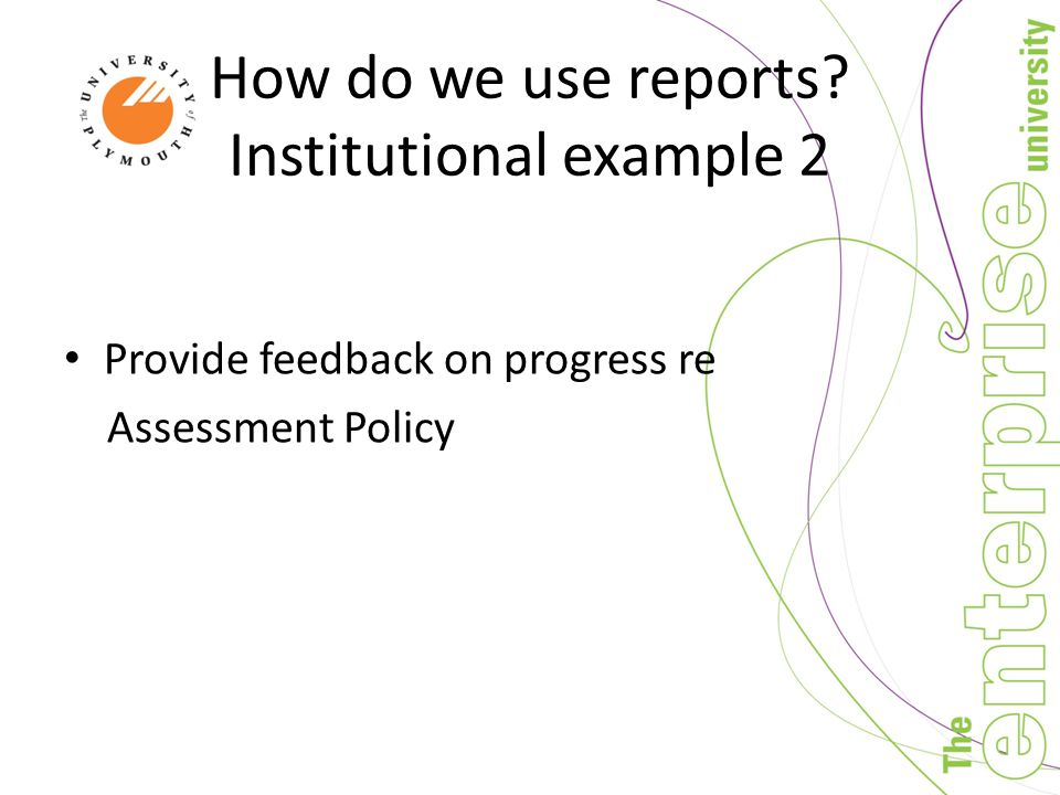 How do we use reports Institutional example 2 Provide feedback on progress re Assessment Policy
