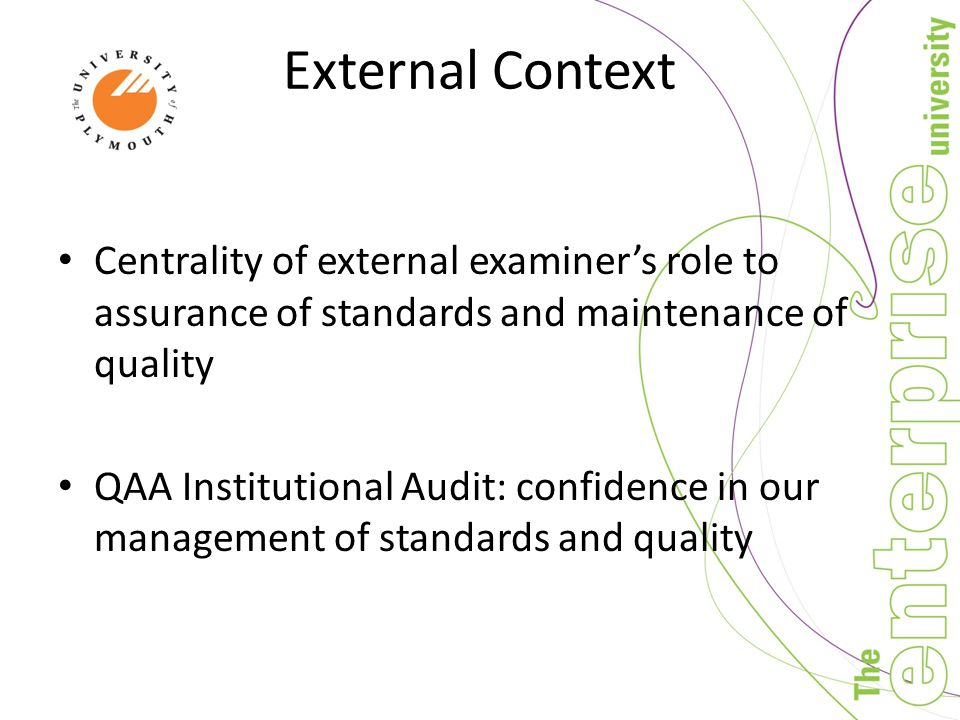 External Context Centrality of external examiner's role to assurance of standards and maintenance of quality QAA Institutional Audit: confidence in our management of standards and quality