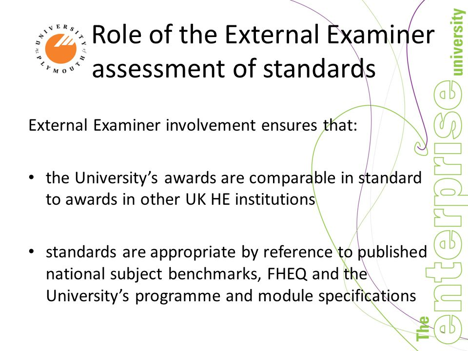 Role of the External Examiner assessment of standards External Examiner involvement ensures that: the University's awards are comparable in standard to awards in other UK HE institutions standards are appropriate by reference to published national subject benchmarks, FHEQ and the University's programme and module specifications