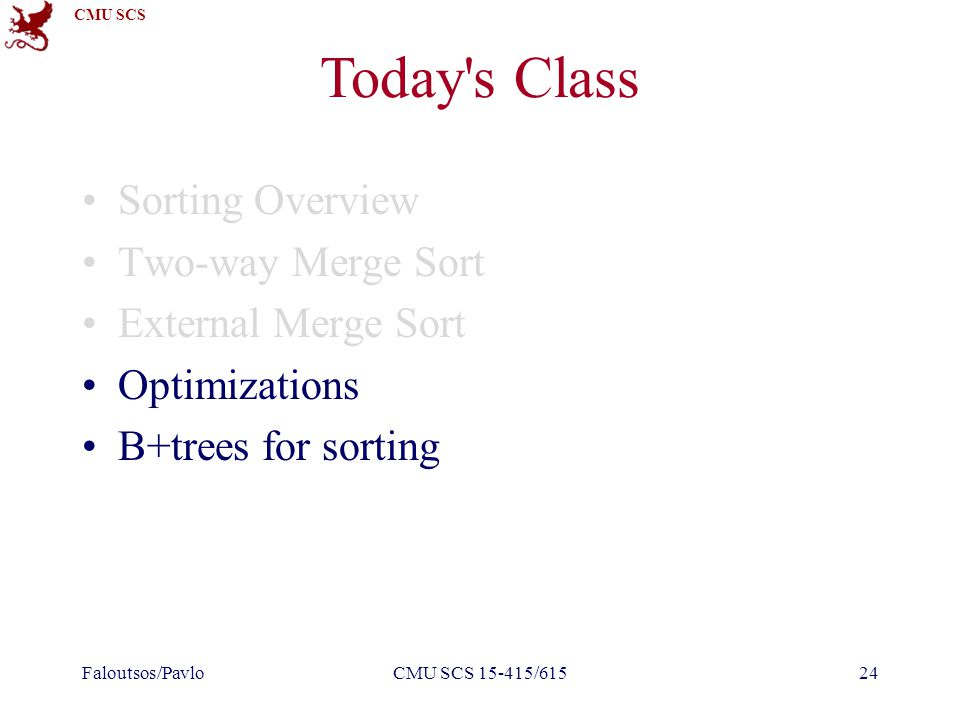 CMU SCS CMU SCS 15-415/61524 Today's Class Sorting Overview Two-way Merge Sort External Merge Sort Optimizations B+trees for sorting Faloutsos/Pavlo