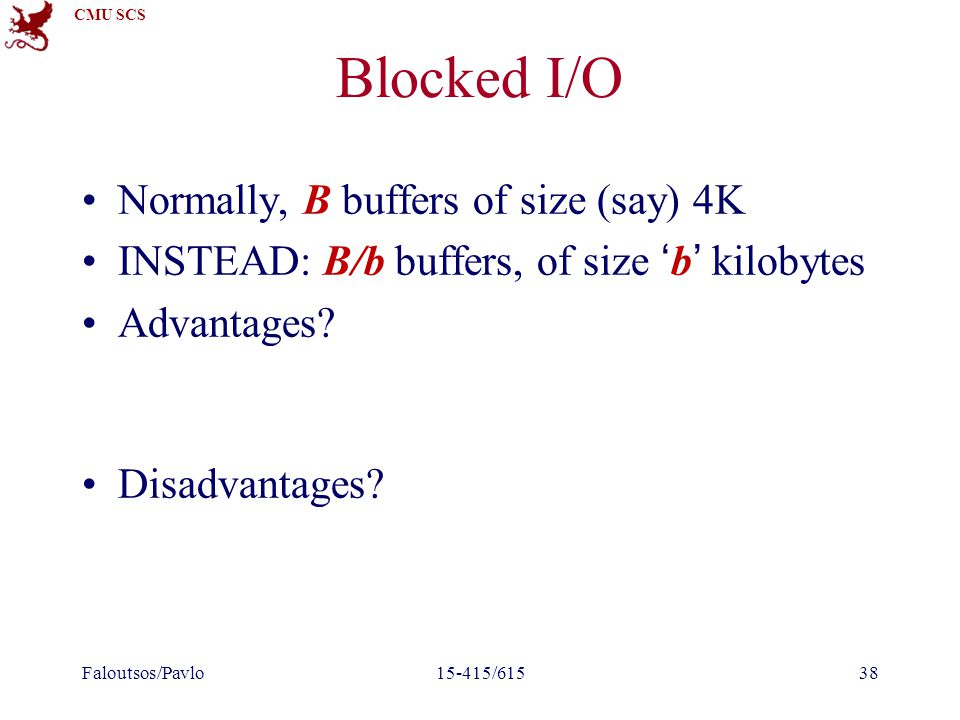 CMU SCS Blocked I/O Normally, B buffers of size (say) 4K INSTEAD: B/b buffers, of size 'b' kilobytes Advantages? Disadvantages? Faloutsos/Pavlo15-415/