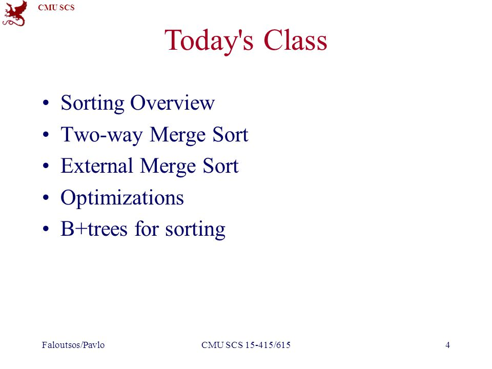 CMU SCS CMU SCS 15-415/61545 Today s Class Sorting Overview Two-way Merge Sort External Merge Sort Optimizations B+trees for sorting Faloutsos/Pavlo