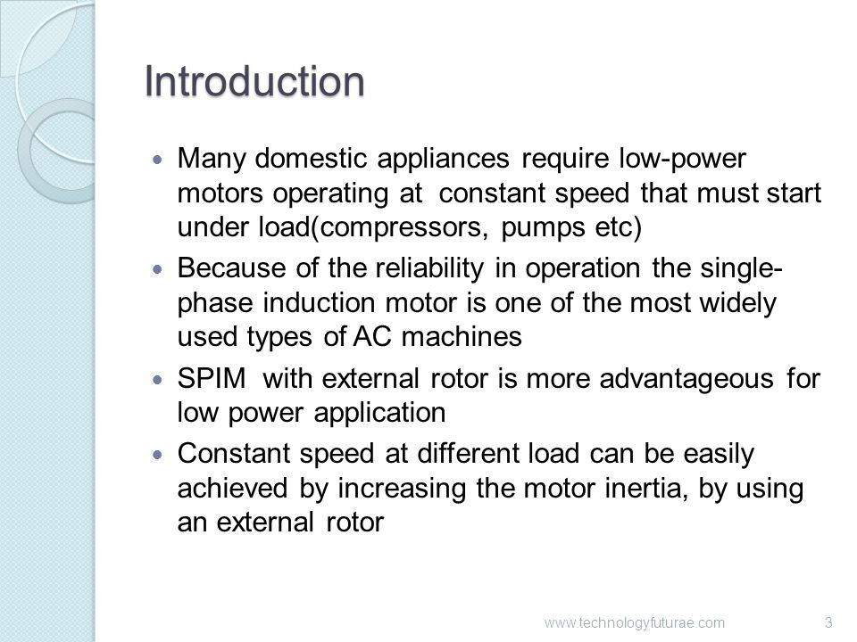 Introduction Many domestic appliances require low-power motors operating at constant speed that must start under load(compressors, pumps etc) Because of the reliability in operation the single- phase induction motor is one of the most widely used types of AC machines SPIM with external rotor is more advantageous for low power application Constant speed at different load can be easily achieved by increasing the motor inertia, by using an external rotor 3www.technologyfuturae.com