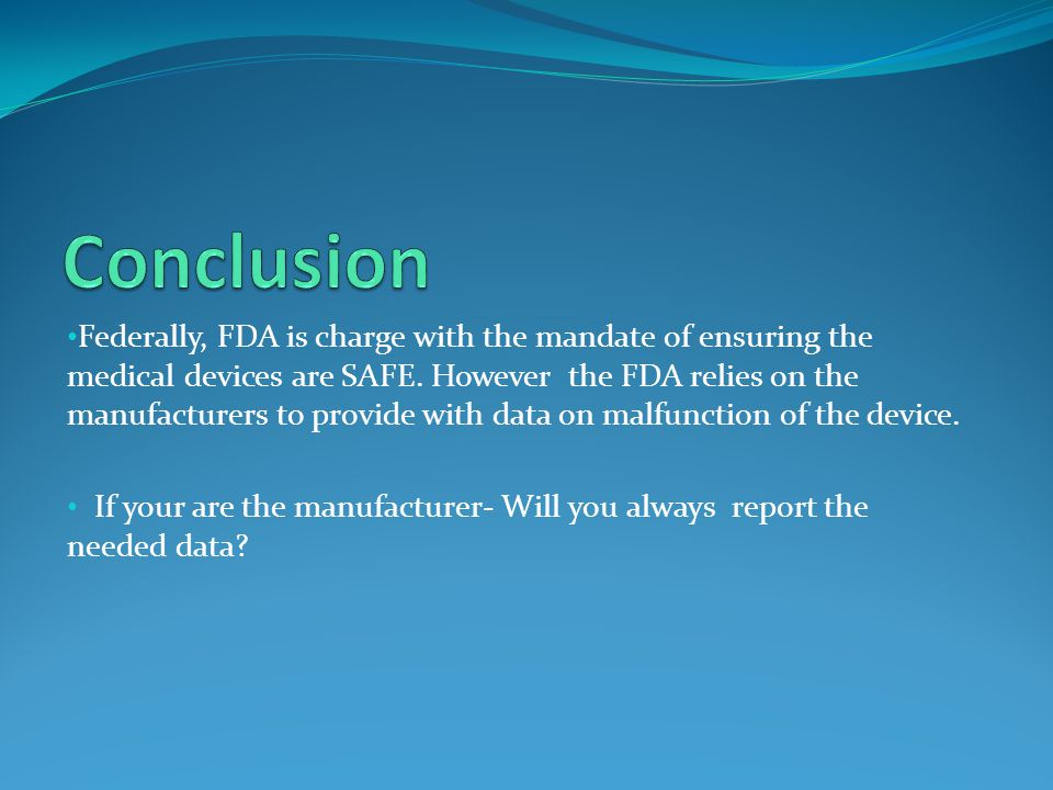 Federally, FDA is charge with the mandate of ensuring the medical devices are SAFE. However the FDA relies on the manufacturers to provide with data o