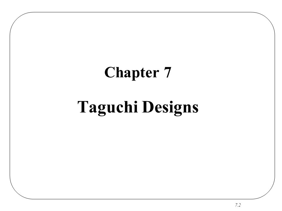 7.3 Genichi Taguchi An engineer who has developed an approach (Taguchi Methods) involving statistical planned experiments to reduce variation 1950's: applied his approach in Japan 1980's: introduced his ideas to US Many (in Japan and US) consider DEX and Taguchi Methods synonyms…