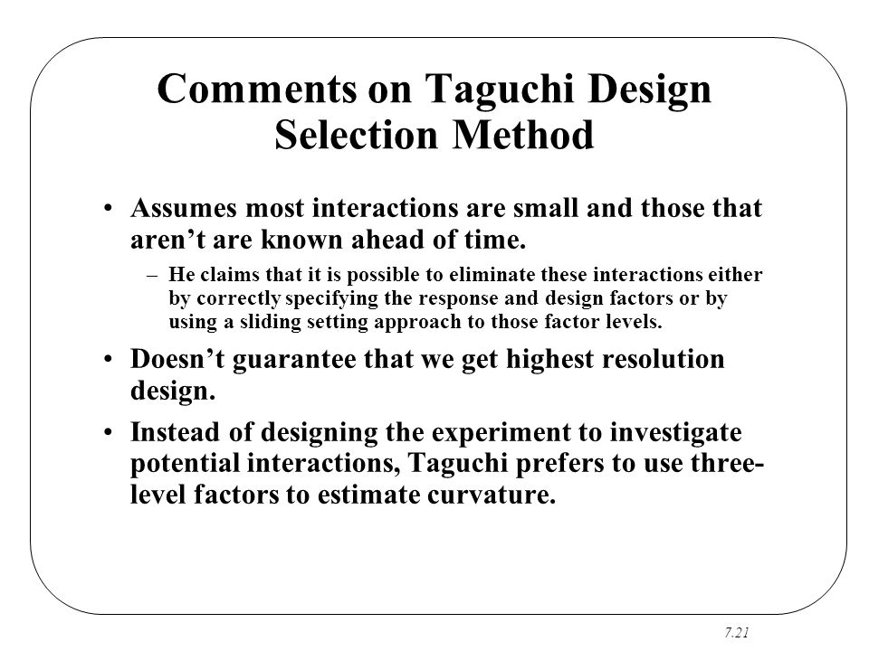 7.21 Comments on Taguchi Design Selection Method Assumes most interactions are small and those that aren't are known ahead of time. –He claims that it