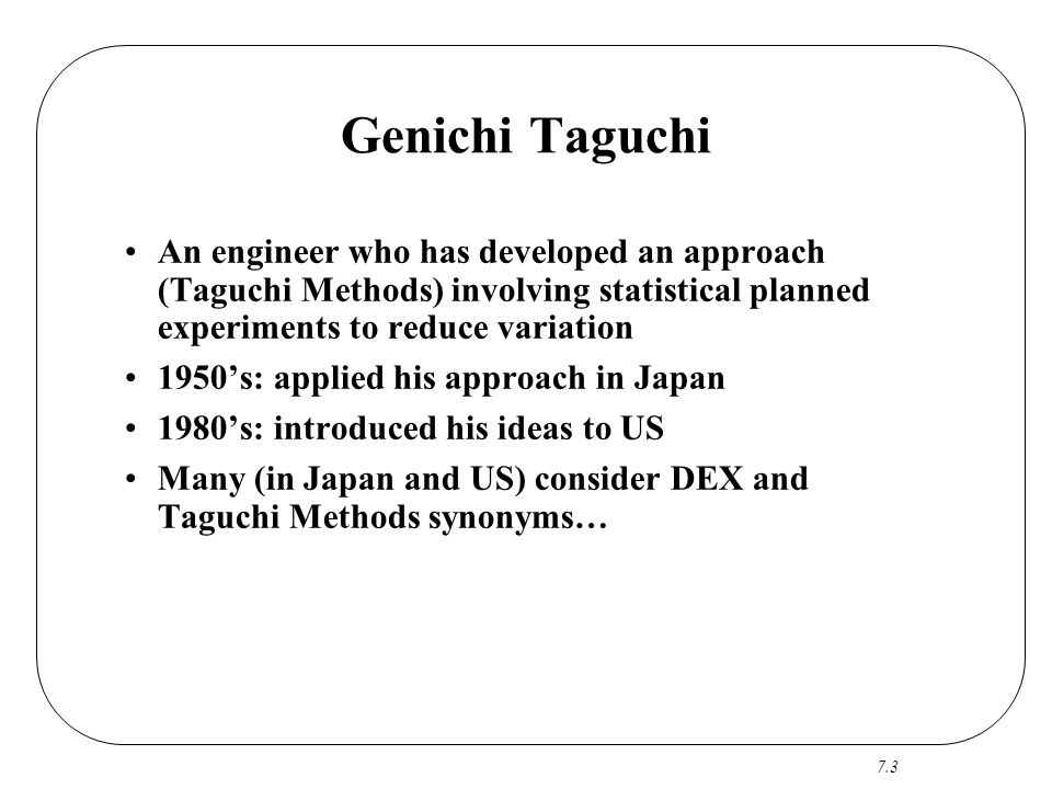 7.3 Genichi Taguchi An engineer who has developed an approach (Taguchi Methods) involving statistical planned experiments to reduce variation 1950's: