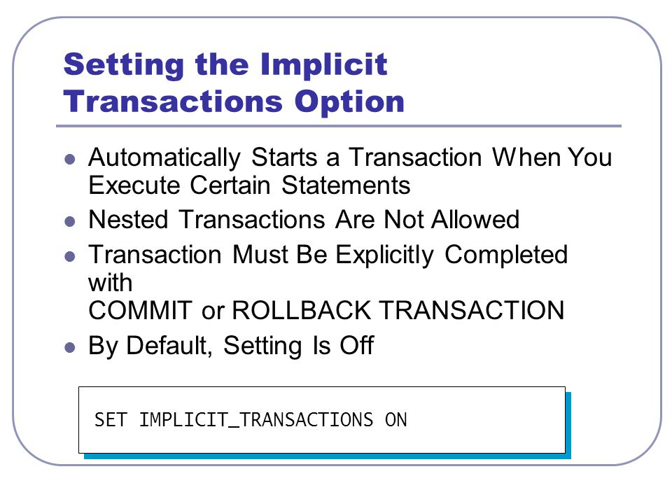 Considerations for Using Transactions Transaction Guidelines Keep transactions as short as possible Use caution with certain Transact-SQL statements Avoid transactions that require user interaction Issues in Nesting Transactions Allowed, but not recommended Use @@trancount to determine nesting level