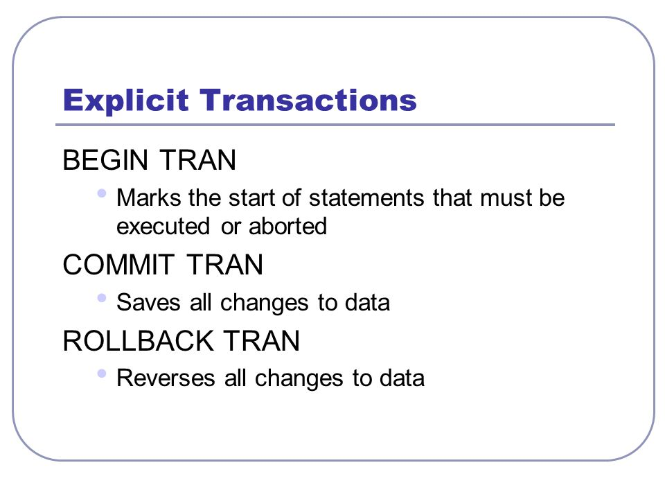 Explicit Transactions BEGIN TRAN Marks the start of statements that must be executed or aborted COMMIT TRAN Saves all changes to data ROLLBACK TRAN Reverses all changes to data