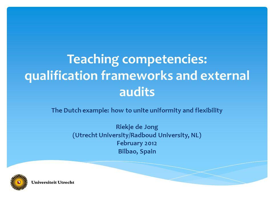 Teaching competencies: qualification frameworks and external audits The Dutch example: how to unite uniformity and flexibility Riekje de Jong (Utrecht University/Radboud University, NL) February 2012 Bilbao, Spain