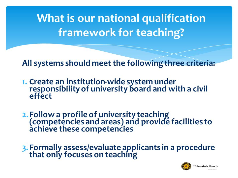 All systems should meet the following three criteria: 1.Create an institution-wide system under responsibility of university board and with a civil effect 2.Follow a profile of university teaching (competencies and areas) and provide facilities to achieve these competencies 3.Formally assess/evaluate applicants in a procedure that only focuses on teaching What is our national qualification framework for teaching?