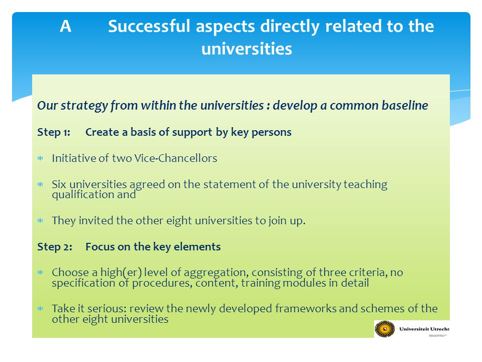 Our strategy from within the universities : develop a common baseline Step 1: Create a basis of support by key persons  Initiative of two Vice-Chancellors  Six universities agreed on the statement of the university teaching qualification and  They invited the other eight universities to join up.