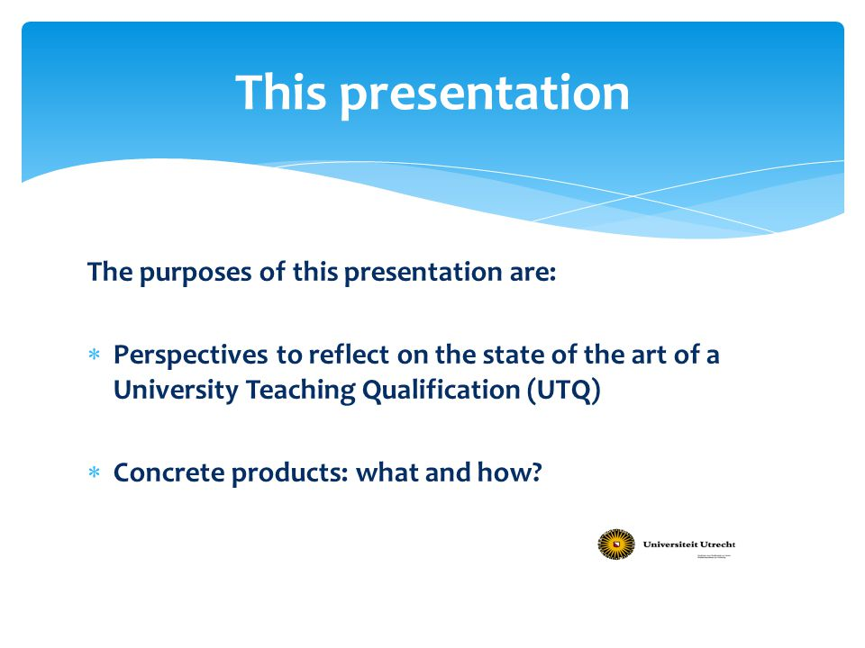 The purposes of this presentation are:  Perspectives to reflect on the state of the art of a University Teaching Qualification (UTQ)  Concrete produ
