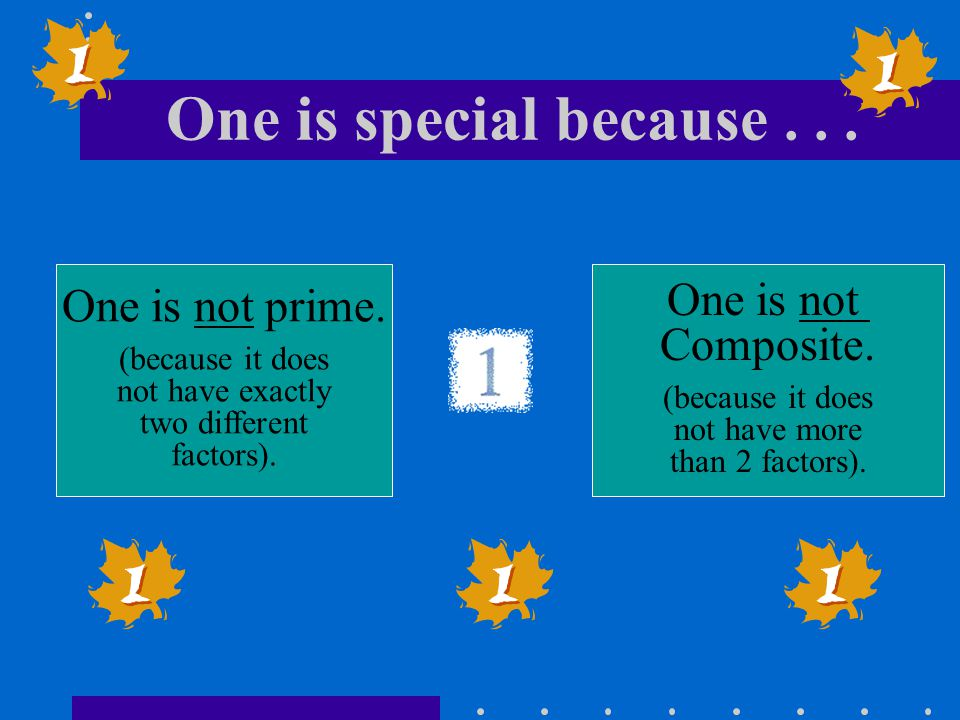 One is special because... One is not prime. (because it does not have exactly two different factors). One is not Composite. (because it does not have
