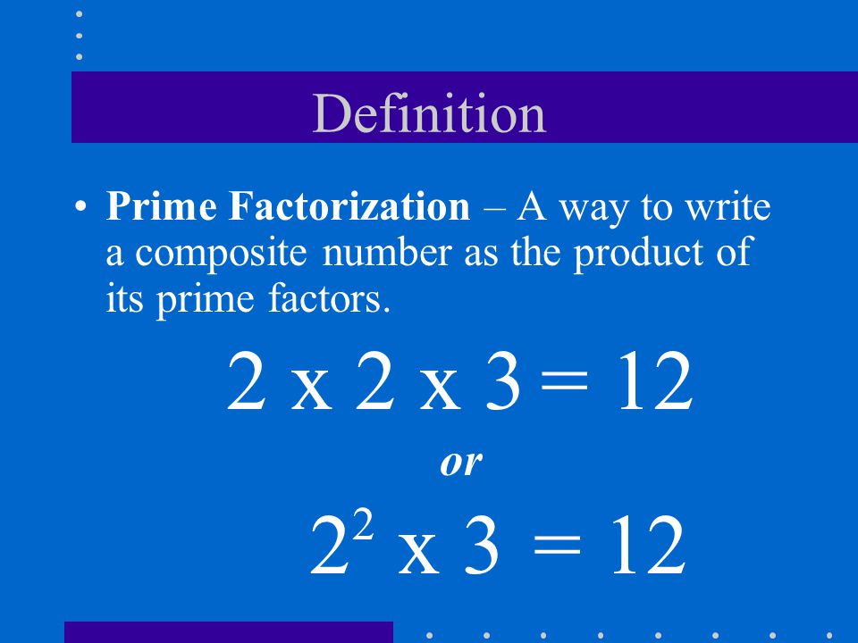 Definition Prime Factorization – A way to write a composite number as the product of its prime factors. 2 x 2 x 3 = 12 or 22 22 x 3 = 12