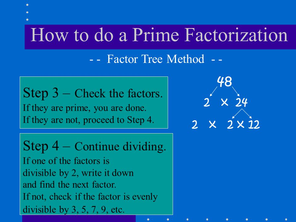 How to do a Prime Factorization 48 Step 3 – Check the factors. If they are prime, you are done. If they are not, proceed to Step 4. - - Factor Tree Me