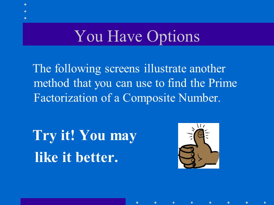 You Have Options The following screens illustrate another method that you can use to find the Prime Factorization of a Composite Number. Try it! You m