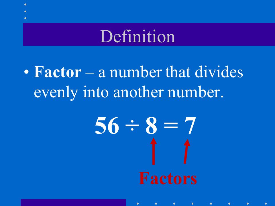 Definition Factor – a number that divides evenly into another number. 56 ÷ 8 = 7 Factors