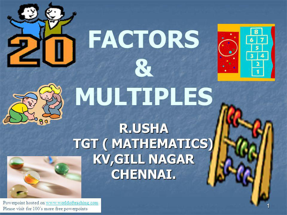 1 FACTORS & MULTIPLES R.USHA TGT ( MATHEMATICS) KV,GILL NAGAR CHENNAI. Powerpoint hosted on www.worldofteaching.comwww.worldofteaching.com Please visi