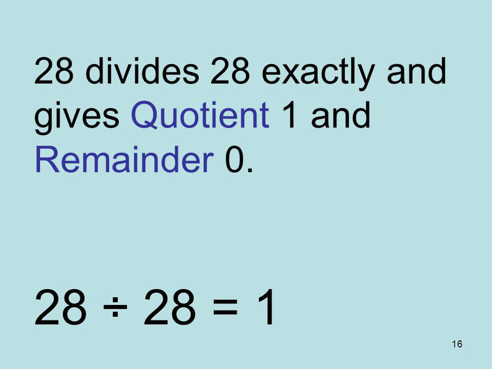 16 28 divides 28 exactly and gives Quotient 1 and Remainder 0. 28 ÷ 28 = 1