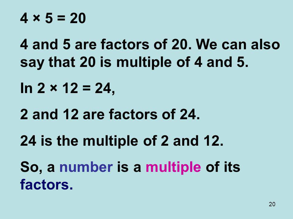 20 4 × 5 = 20 4 and 5 are factors of 20. We can also say that 20 is multiple of 4 and 5. In 2 × 12 = 24, 2 and 12 are factors of 24. 24 is the multipl
