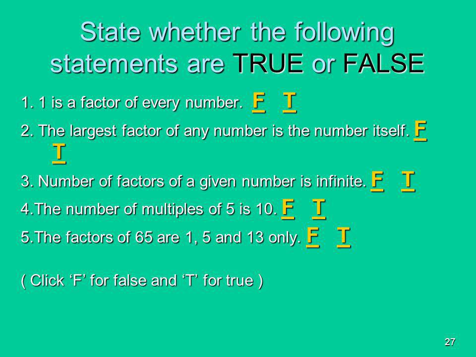 27 State whether the following statements are TRUE or FALSE 1. 1 is a factor of every number. F T FT FT 2. The largest factor of any number is the num