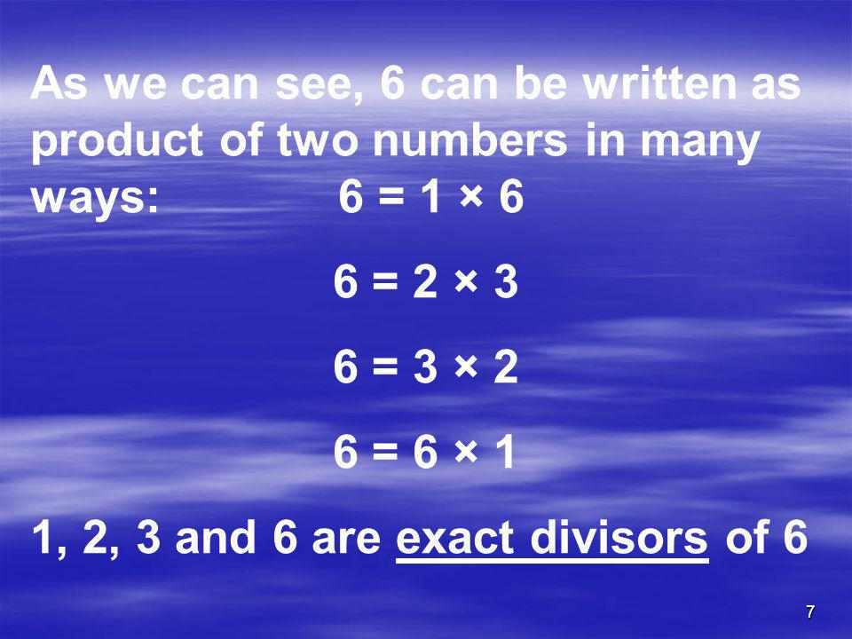 7 As we can see, 6 can be written as product of two numbers in many ways: 6 = 1 × 6 6 = 2 × 3 6 = 3 × 2 6 = 6 × 1 1, 2, 3 and 6 are exact divisors of