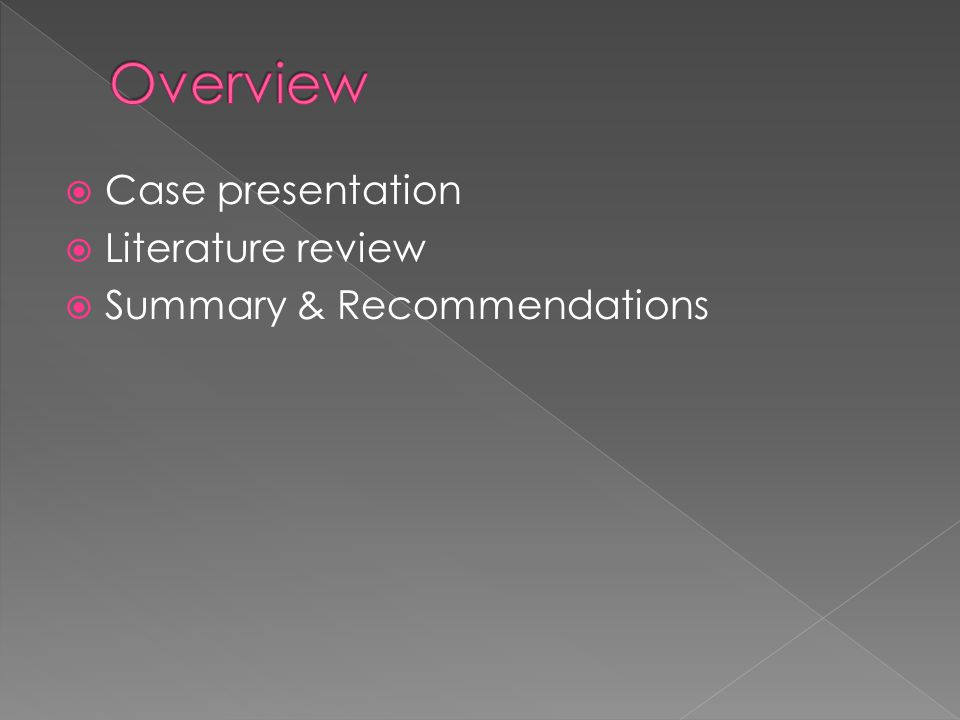  Case presentation  Literature review  Summary & Recommendations