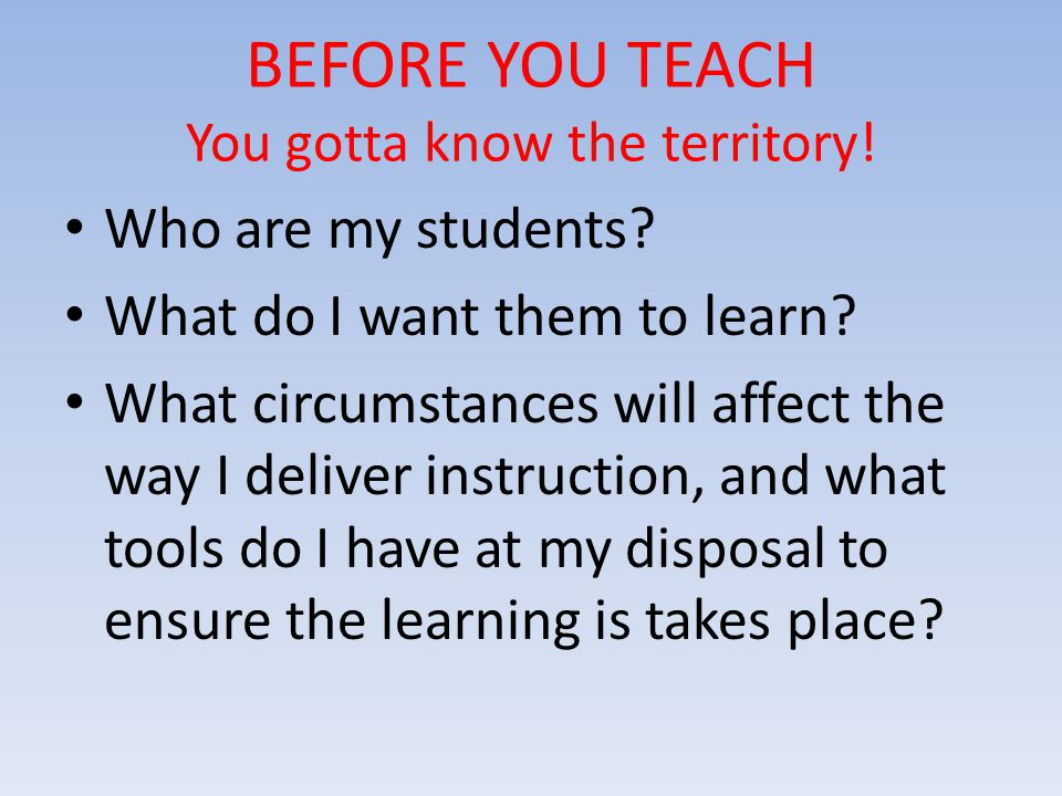 BEFORE YOU TEACH You gotta know the territory. Who are my students.