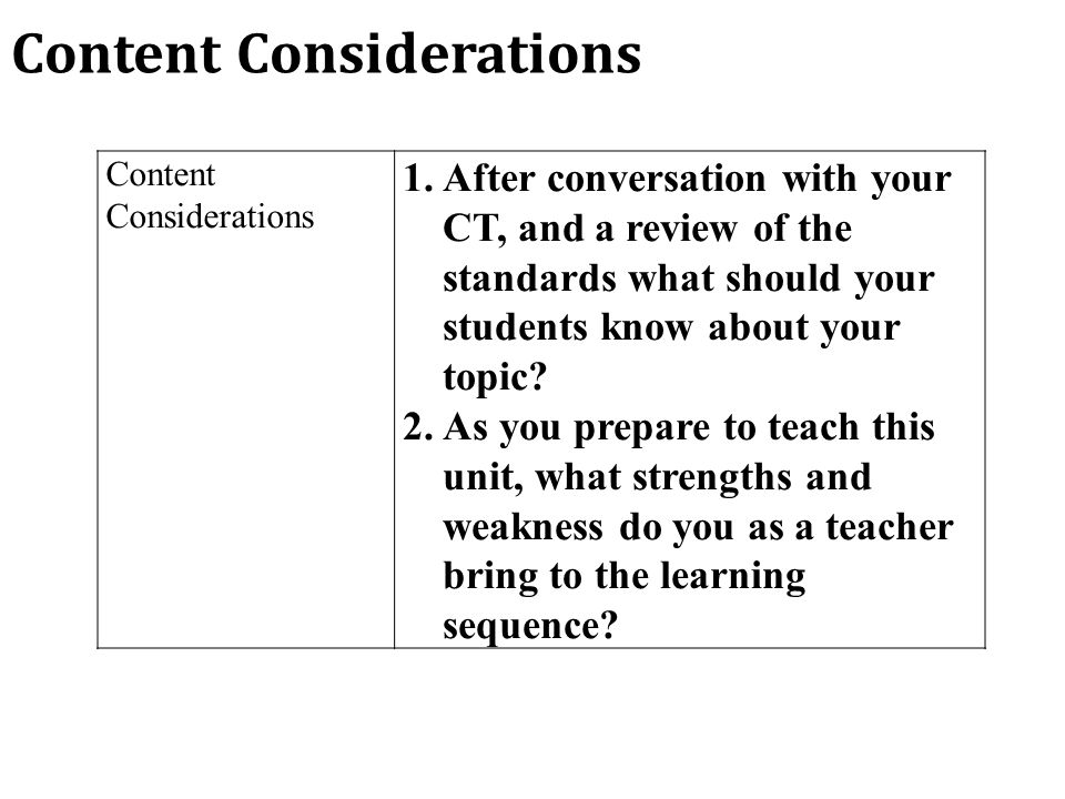 Content Considerations 1.After conversation with your CT, and a review of the standards what should your students know about your topic.
