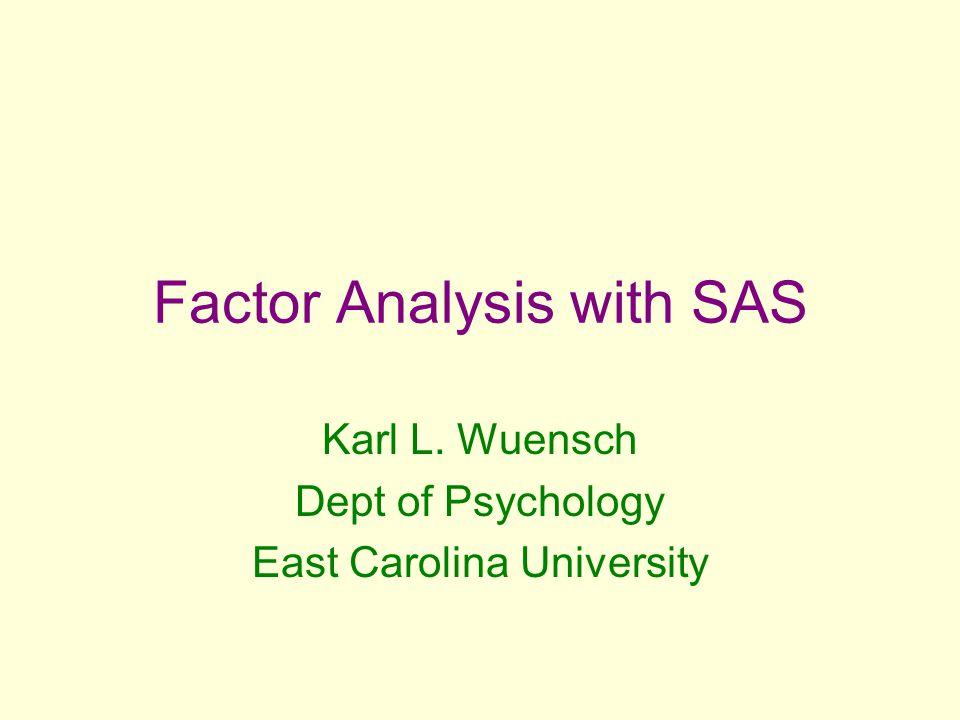 Factor Analysis with SAS Karl L. Wuensch Dept of Psychology East Carolina University