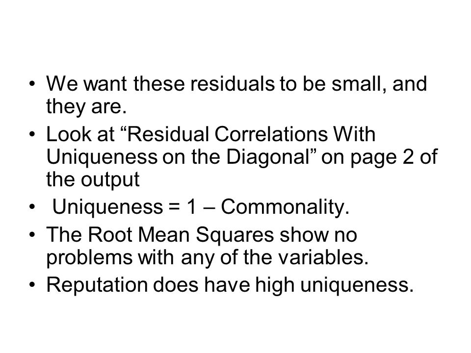 """We want these residuals to be small, and they are. Look at """"Residual Correlations With Uniqueness on the Diagonal"""" on page 2 of the output Uniqueness"""