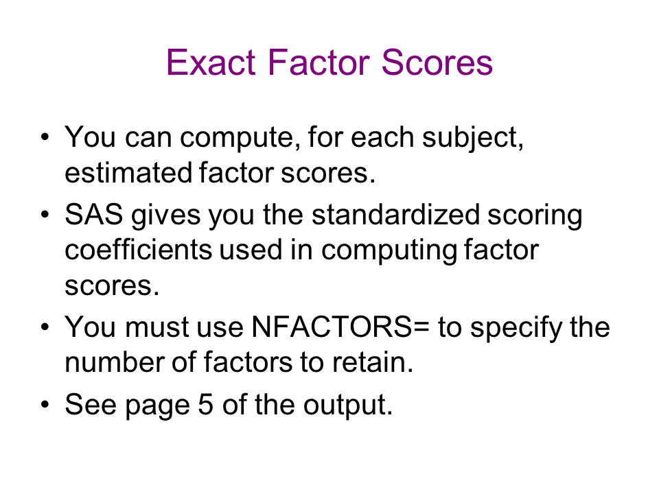 Exact Factor Scores You can compute, for each subject, estimated factor scores. SAS gives you the standardized scoring coefficients used in computing