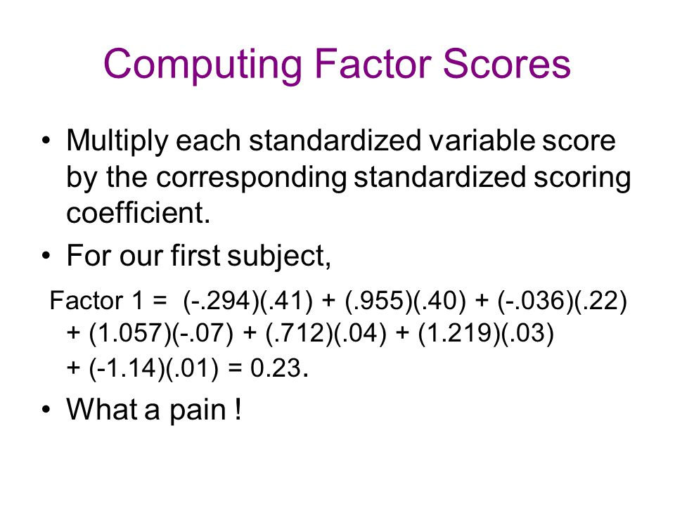 Computing Factor Scores Multiply each standardized variable score by the corresponding standardized scoring coefficient. For our first subject, Factor
