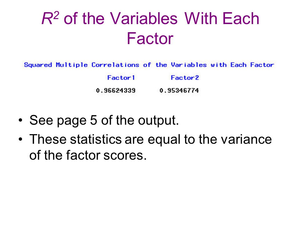 R 2 of the Variables With Each Factor See page 5 of the output. These statistics are equal to the variance of the factor scores.