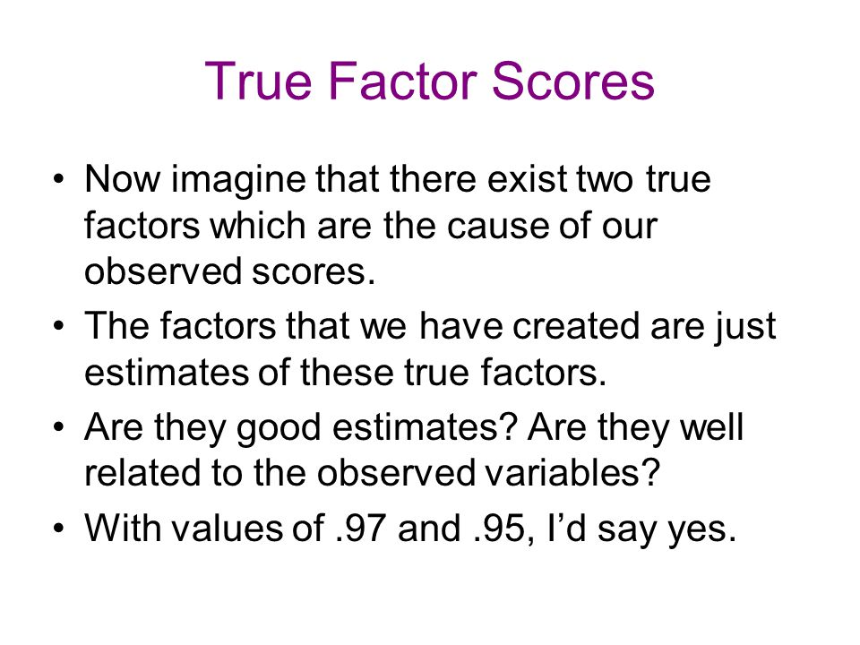 True Factor Scores Now imagine that there exist two true factors which are the cause of our observed scores. The factors that we have created are just