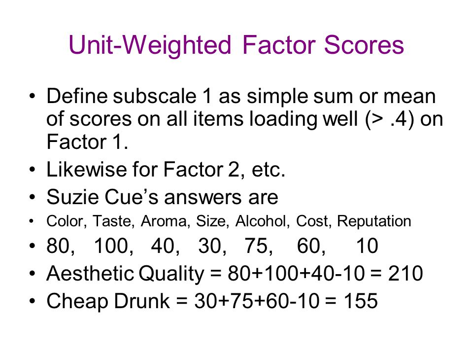Unit-Weighted Factor Scores Define subscale 1 as simple sum or mean of scores on all items loading well (>.4) on Factor 1. Likewise for Factor 2, etc.