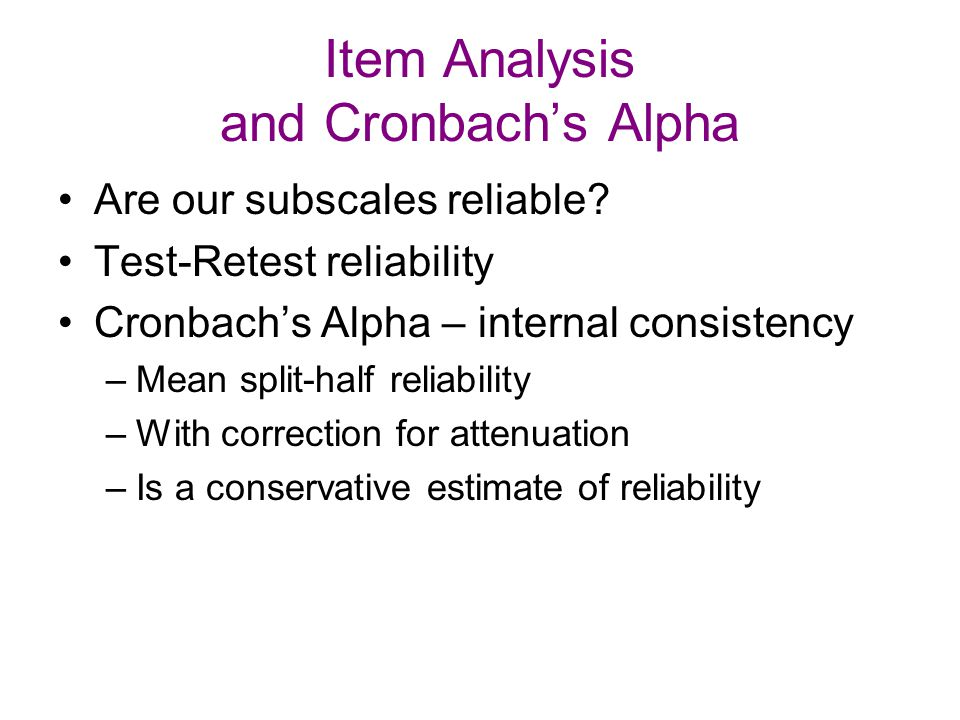 Item Analysis and Cronbach's Alpha Are our subscales reliable? Test-Retest reliability Cronbach's Alpha – internal consistency –Mean split-half reliab