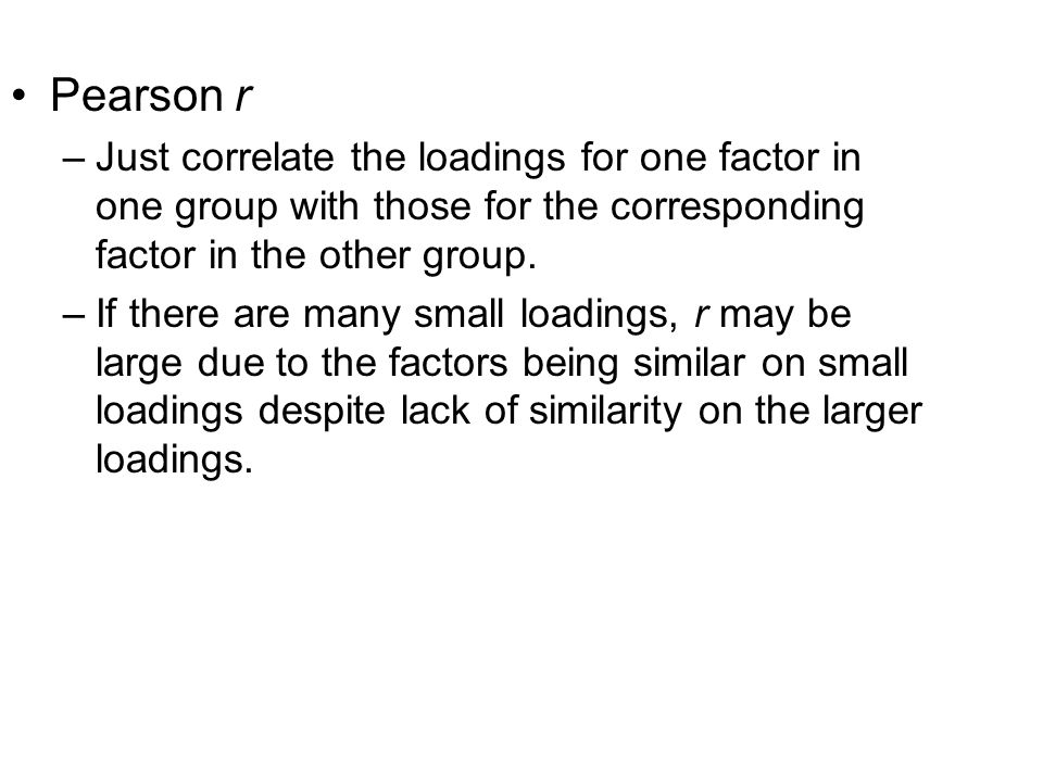 Pearson r –Just correlate the loadings for one factor in one group with those for the corresponding factor in the other group. –If there are many smal