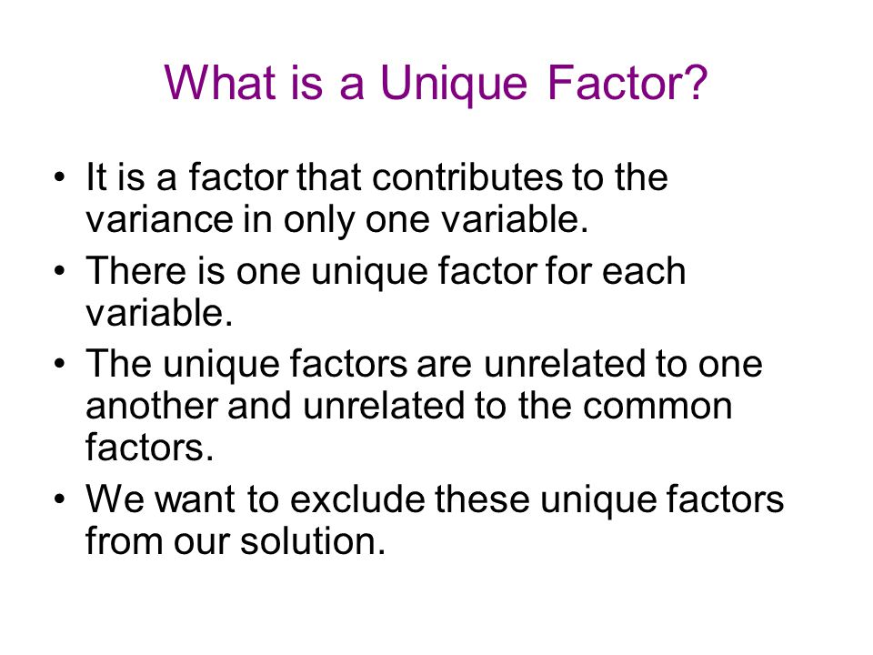 What is a Unique Factor? It is a factor that contributes to the variance in only one variable. There is one unique factor for each variable. The uniqu